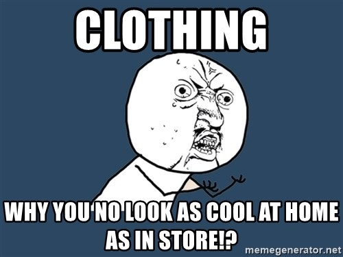 Y U No - clothing why you no look as cool at home as in store!?