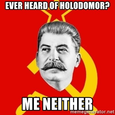 Stalin Says - ever heard of holodomor? me neither