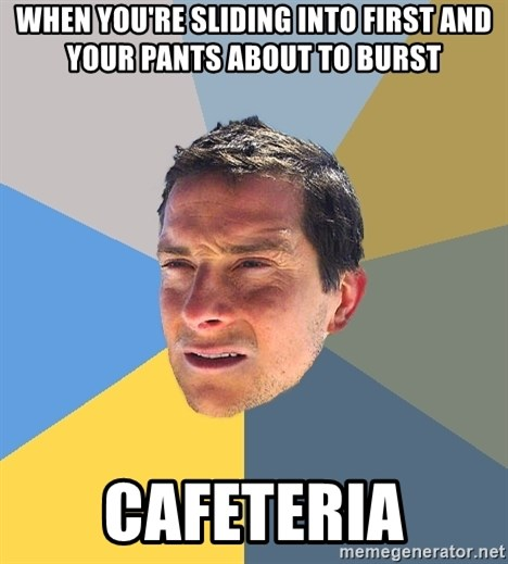 Bear Grylls - when you're sliding into first and your pants about to burst cafeteria