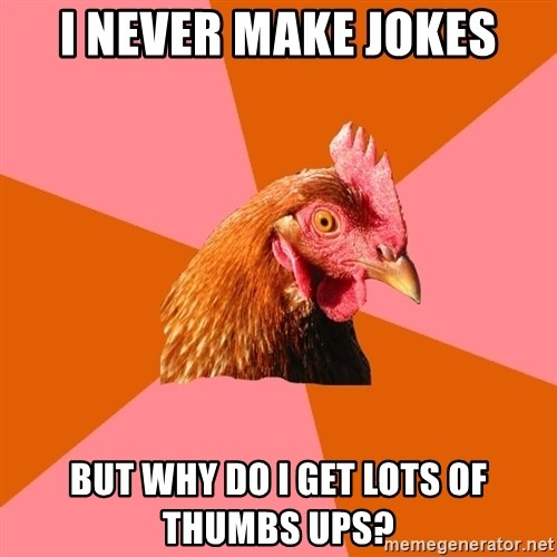 Anti Joke Chicken - i never make jokes but why do i get lots of thumbs ups?