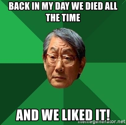 High Expectations Asian Father - back in my daY we died all the time and we liked it!