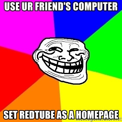 Trollface - use ur friend's computer set redtube as a homepage