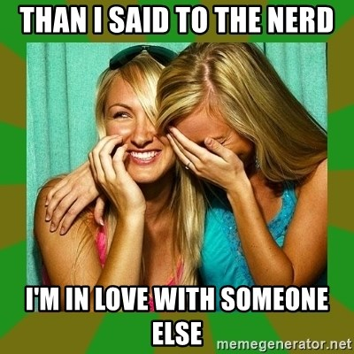 Laughing Girls  - Than i said to the nerd i'm in love with someone else