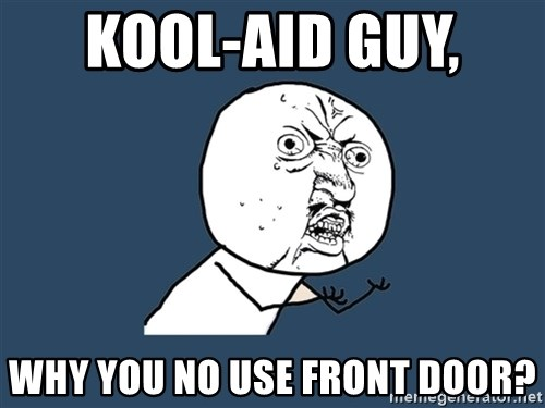 Y U No - KOOL-AID GUY,  WHY YOU NO USE FRONT DOOR?
