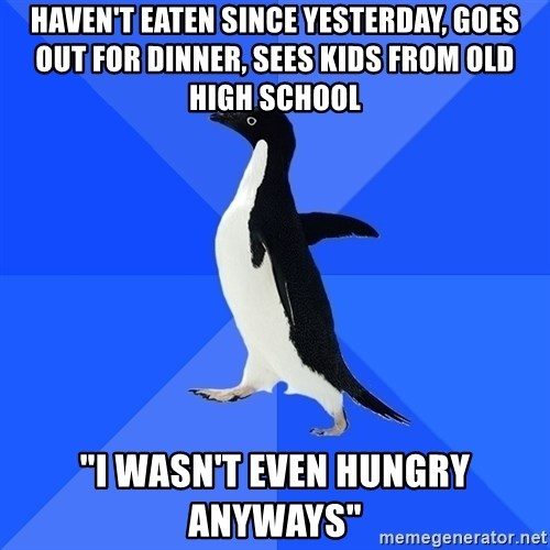 """Socially Awkward Penguin - Haven't eaten since yesterday, goes out for dinner, sees kids from old high school """"i wasn't even hungry anyways"""""""