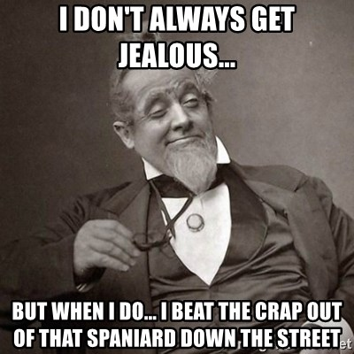 1889 [10] guy - I don't always get jealous... But when I do... I beat the crap out of that Spaniard down the street