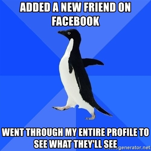 Socially Awkward Penguin - Added a new friend on facebook  Went through my entire profile to see what they'll see