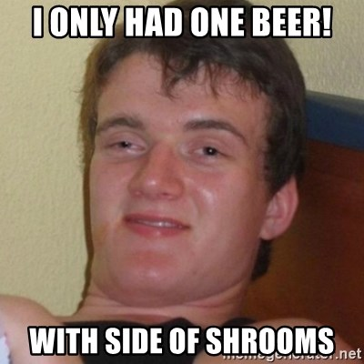 Really highguy - i only had one beer! with side of shrooms