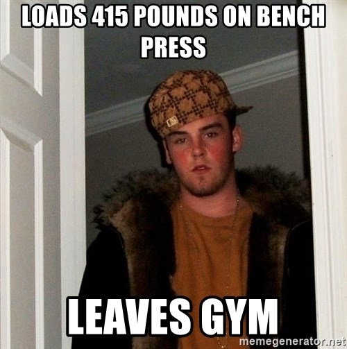 Scumbag Steve - loads 415 pounds on bench press Leaves gym