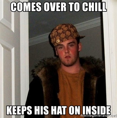 Scumbag Steve - comes over to chill keeps his hat on inside