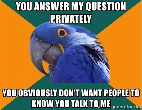 Paranoid Parrot - you answer my question privately you obviously don't want people to know you talk to me