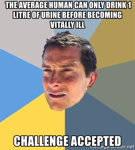 Bear Grylls -  the average human can only drink 1 litre of urine before becoming vitally ill challenge accepted