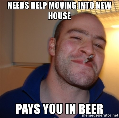 Good Guy Greg - needs help moving into new house pays you in beer
