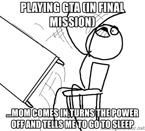 Desk Flip Rage Guy - Playing GTA (in final mission) ...mom comes in,turns the power off and tells me to go to sleep