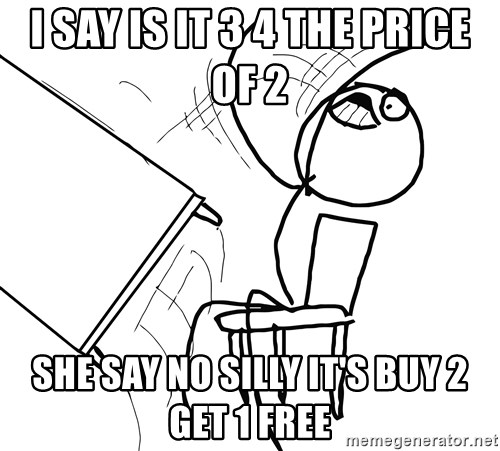 Desk Flip Rage Guy - I say is it 3 4 the price of 2 She say no silly it's buy 2 get 1 free