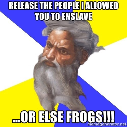 Advice God - Release the people I allowed you to enslave ...or else FROGS!!!