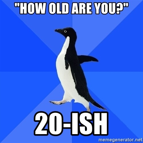 "Socially Awkward Penguin - ""How OLD ARE YOU?"" 20-ISH"