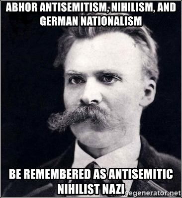 Nietzsche - abhor antisemitism, nihilism, and german nationalism be remembered as antisemitic nihilist nazi