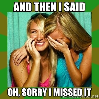 Laughing Girls  - and then i said oh, sorry i missed it