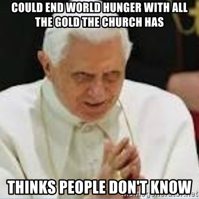 Pedo Pope - COULD END WORLD HUNGER WITH ALL THE GOLD THE CHURCH HAS THINKS PEOPLE DON'T KNOW