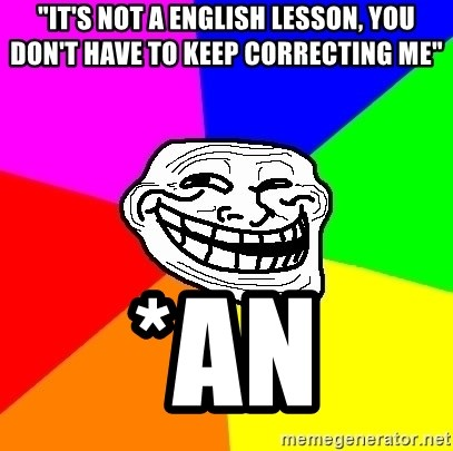 "Trollface - ""it's not a english lesson, you don't have to keep correcting me"" *an"