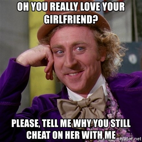Willy Wonka - oh you really love your girlfriend? please, tell me why you still cheat on her with me