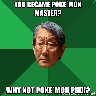 High Expectations Asian Father - You became poke`mon master? why not poke`mon pHd!?
