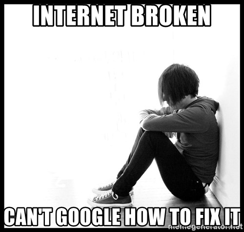 First World Problems - Internet Broken Can't google how to fix it
