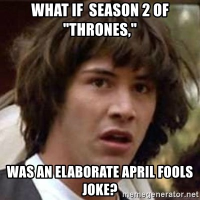 "Conspiracy Keanu - What if  season 2 of ""Thrones,"" Was an elaborate April fools joke?"