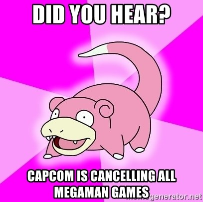 Slowpoke - did you hear? CAPCOM IS CANCELLING all megaman games