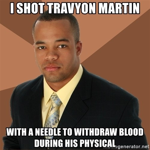 Successful Black Man - i shot travyon martin with a needle to withdraw blood during his physical