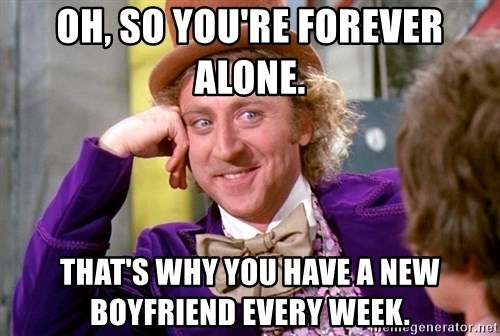 Willy Wonka - Oh, so you're forever alone. That's why you have a new boyfriend every week.