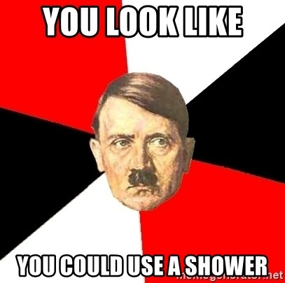 Advice Hitler - you look like  you could use a shower