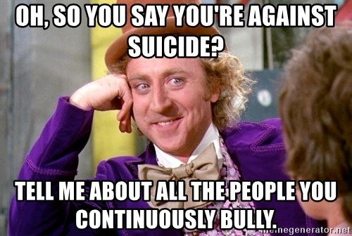 Willy Wonka - Oh, so you say you're against suicide? Tell me about all the people you continuously bully.