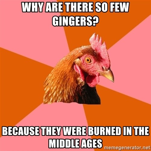 Anti Joke Chicken - Why are there so few gingers? Because they were burned in the middle ages