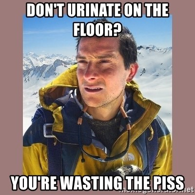 Bear Grylls Piss - don't urinate on the floor? you're wasting the piss