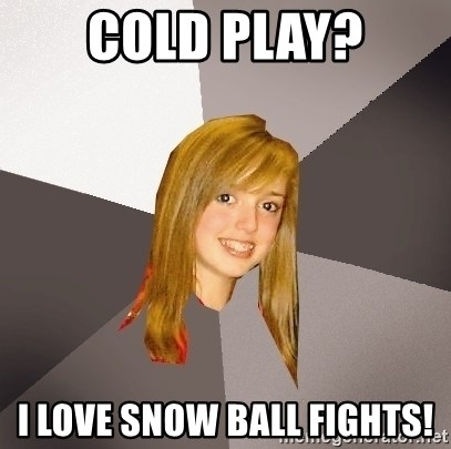 Musically Oblivious 8th Grader - cold play? I love snow ball fights!