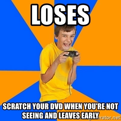 Annoying Gamer Kid - LOSES SCRATCH YOUR DVD WHEN YOU'RE NOT SEEING AND LEAVES EARLY