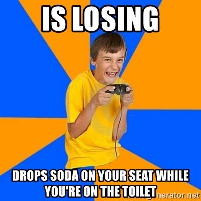 Annoying Gamer Kid - IS LOSING DROPS SODA ON YOUR SEAT WHILE YOU'RE ON THE TOILET