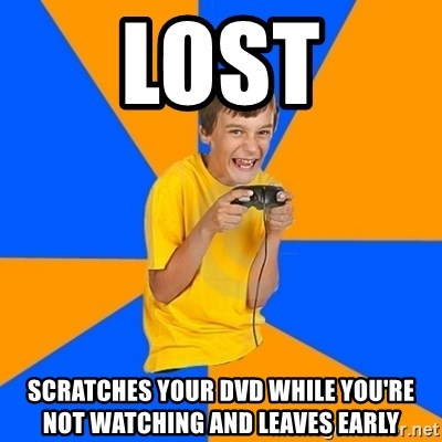 Annoying Gamer Kid - LOST SCRATCHES YOUR DVD WHILE YOU'RE NOT WATCHING AND LEAVES EARLY