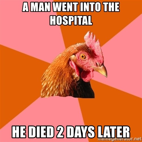 Anti Joke Chicken - a man went into the hospital he died 2 days later