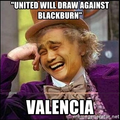"yaowonkaxd - ""United will Draw AGAINST blackburn""  Valencia"