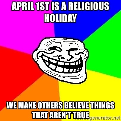 Trollface - April 1st is a religious holiday We make others believe things that aren't true