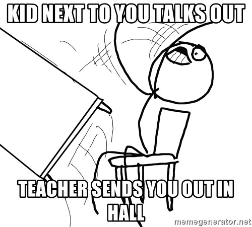 Desk Flip Rage Guy - Kid next to you talks out Teacher sends you out in hall