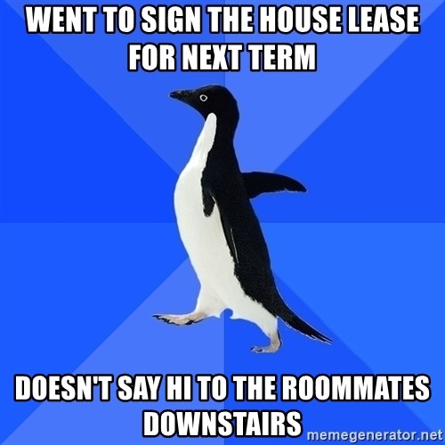 Socially Awkward Penguin - Went to sign the house lease for next term doesn't say hi to the roommates downstairs