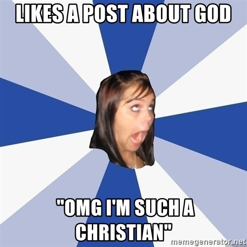 """Annoying Facebook Girl - likes a post about god  """"omg i'm such a christian"""""""
