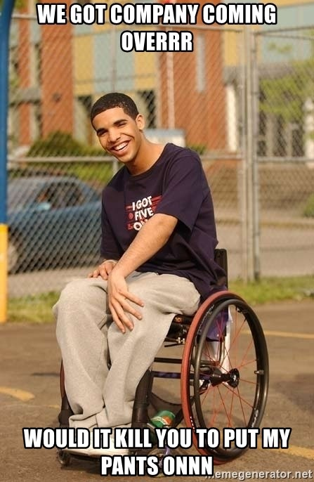 Drake Wheelchair - we got company coming overrr would it kill you to put my pants onnn