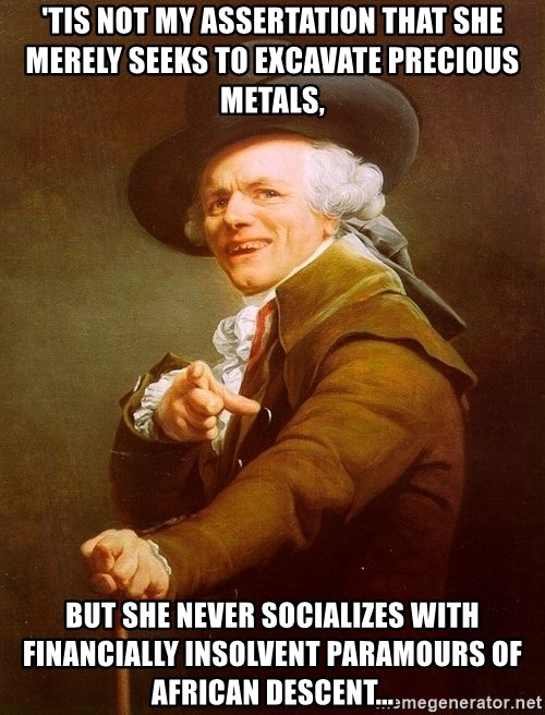 Joseph Ducreux - 'tis not my assertation that she merely seeks to excavate precious metals, but she never socializes with financially insolvent Paramours of african descent...