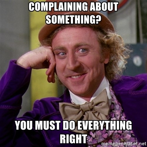Willy Wonka - Complaining about something? you must do everything right