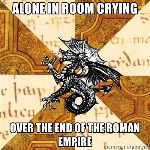 History Major Heraldic Beast - alone in room crying over the end of the roman empire